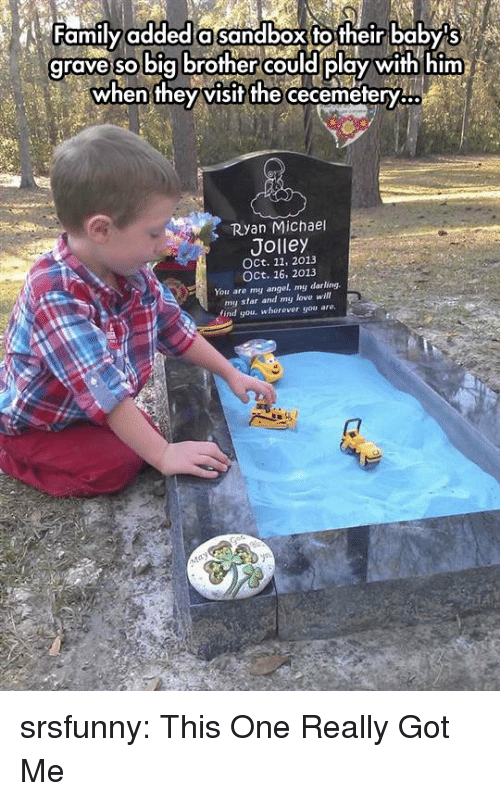 Oct 16: Family added a sandbox to their baby s  grave could play with him  so big brother  when they visit the  cecemetery...  Ryan Michael  Jolley  OCt. 11, 2013  OCt, 16, 2013  You are my angel. my darling  my star and my love wi  find you, wherever you are. srsfunny:  This One Really Got Me