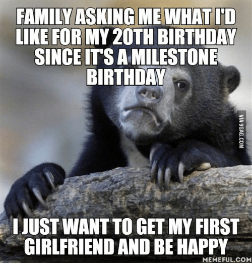 Happy Meme, Happy-Memes, and Be-Happy-Meme: FAMILY ASKINGMEWHAT ID  LIKE FOR MY2OTH BIRTHDAY  SINCEITSAMILESTONE  BIRTHDAY  IJUSTWANTTO GET MY FIRST  GIRLFRIEND AND BE HAPPY  MEMEFUL COM