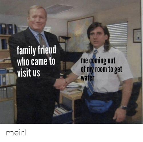 Coming Out: family friend  who came to  visit us  me coming out  of my room to get  water meirl
