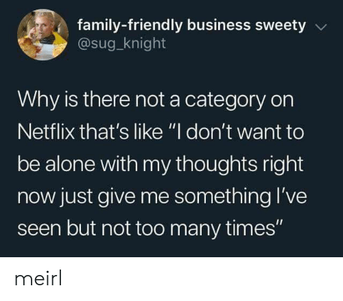 "Just Give: family-friendly business sweety  @sug_knight  Why is there not a category on  Netflix that's like ""I don't want to  be alone with my thoughts right  now just give me something l've  seen but not too many times"" meirl"