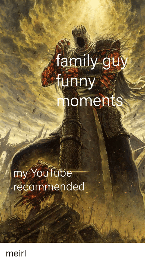 my youtube: family guy  tunny  oments  my YouTube  recommended meirl