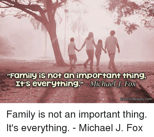 "Michael J. Fox: ""Family is not an important thing.  It's everything  Michael J. Fox  RawForBeauty com Family is not an important thing. It's everything. - Michael J. Fox"