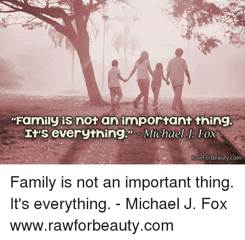 "Michael J. Fox: ""Family is not an important thing.  It's everything  Michael J. Fox  RawForBeauty com Family is not an important thing. It's everything. - Michael J. Fox www.rawforbeauty.com"