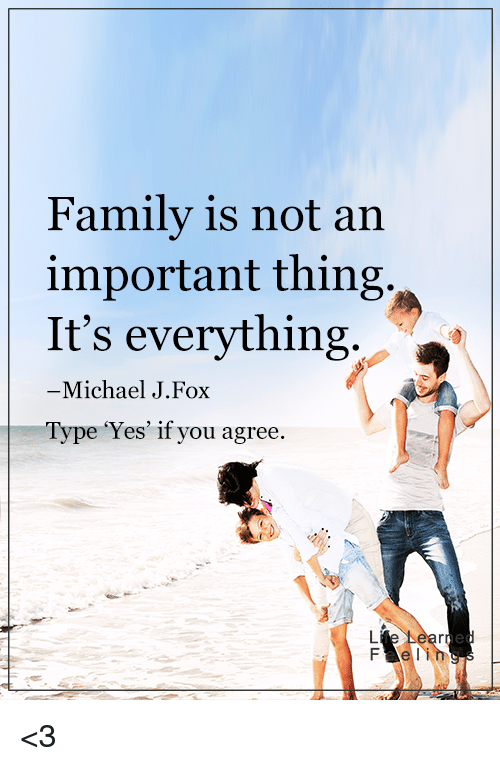 Michael J. Fox: Family is not an  important thing.  It's everything  Michael J. Fox  pe 'Yes' if you agree. <3