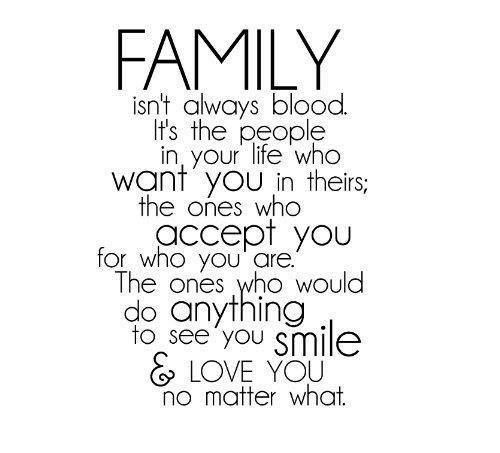 Family Isnt Always Blood: FAMILY  isnt always blood.  It's the people  in, your life who  want yoU in theirs;  the ones who  for who you are.  do anything  accept you  The ones who would  to see you smile  LOVE YOU  no matter what.