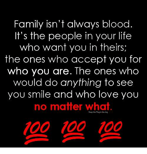 Family Isnt Always Blood: Family isn't always blood.  It's the people in your life  who want you in theirs;  the ones who accept you for  who you are. The ones who  would do anything to see  you smile and who love you  no matter whai  100 100 100