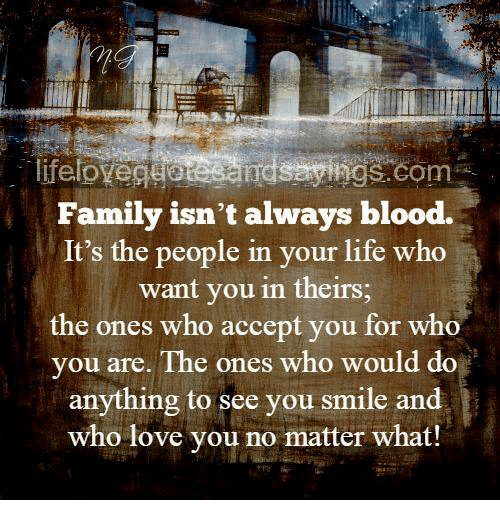 Family Isnt Always Blood: Family isn't always blood.  It's the people in your life who  want you in theirs  the ones who accept you for who  vou are. The ones who would do  anything to see you smile and  who love you no matter what!