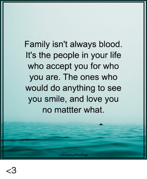 Family Isnt Always Blood: Family isn't always blood.  It's the people in your life  who accept you for who  you are. The ones who  would do anything to see  you smile, and love you  no mattter what.  LifeLearnedFeelings <3