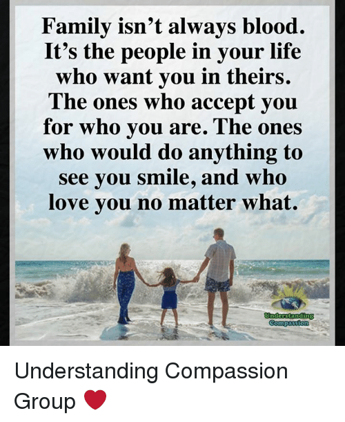 Family Isnt Always Blood: Family isn't always blood.  It's the people in your life  who want you in theirs.  The ones who accept you  for who vou are. The ones  who would do anything to  see vou smile, and who  love you no matter what. Understanding Compassion Group ❤️