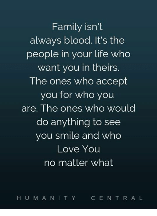 Family Isnt Always Blood: Family isn't  always blood. It's the  people in your life who  want you in theirs.  The ones who accept  you for who you  are. The ones who would  do anything to see  you smile and who  Love Youu  no matter what  HUM ANI TY  CE N T R A L