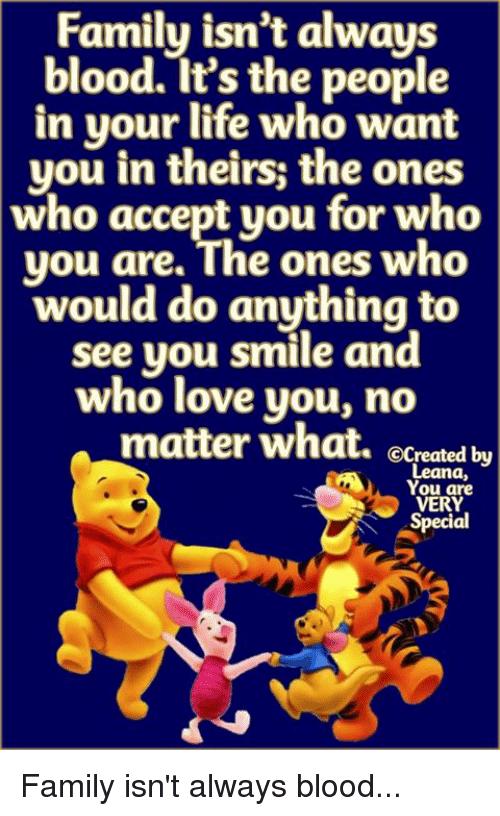 Family Isnt Always Blood: Family isn't always  blood. It's the people  in your life who want  you in theirs; the ones  who accept you for who  you are. ihe ones wh  would do anything to  see yo  u smile and  who love you, no  matter what. ecreated by  Leana,  You are  VERY  Special Family isn't always blood...