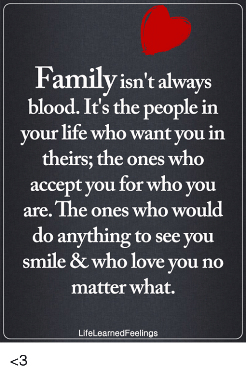 Family Isnt Always Blood: Family isn't always  blood. It's the people in  your life who want you in  theirs; the ones who  accept you for who you  are. The ones who would  do anything to see you  smile & who love you no  matter what.  LifeLearnedFeelings <3