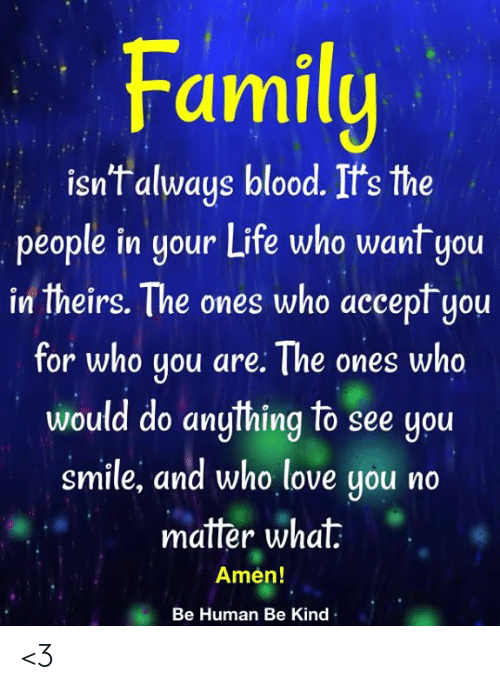 Family Isnt Always Blood: Family  isn't always blood. It's the  people in your Life who want you  in theirs. The ones who accept you  for who you are: The ones who  would do anything to see you  smile, and who love you no  matter what  Amen!  Be Human Be Kind <3