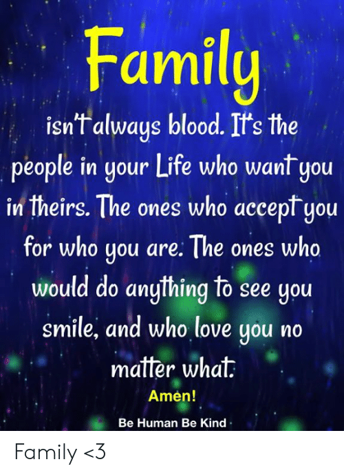 Family Isnt Always Blood: Family  isn't always blood. It's the  people in your Life who want you  in theirs. The ones who accept you  for who you are: The ones who  would do anything to see you  smile, and who love you no  matter what  Amen!  Be Human Be Kind Family <3