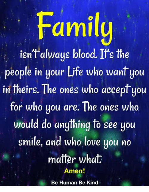 Family Isnt Always Blood: Family  isn't always blood. It's the  people in your Life who want you  in theirs. The ones who accept you  for who you are: The ones who  would do anything to see you  smile, and who love you no  matter what  Amen!  Be Human Be Kind
