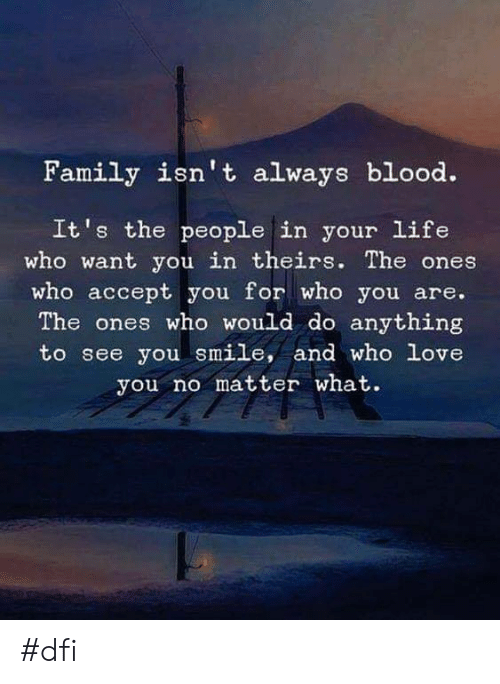 Family Isnt Always Blood: Family isn't always blood.  It's the people in your life  who want you in theirs. The ones  who accept you for who you are.  The ones who would do anything  to see you smile, and who love  you no matter what. #dfi