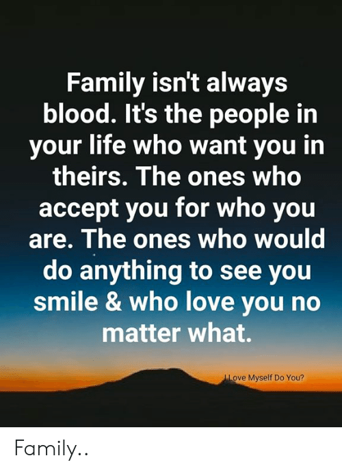 Family Isnt Always Blood: Family isn't always  blood. It's the people in  your life who want you in  theirs. The ones who  accept you for who you  are. The ones who would  do anything to see you  smile & who love you no  matter what.  Love Myself Do You? Family..