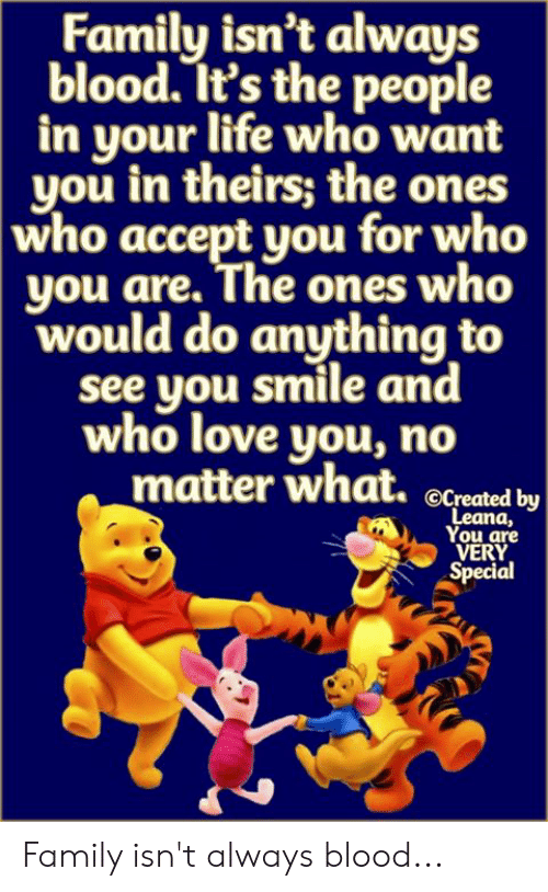 Family Isnt Always Blood: Family isn't always  blood. It's the people  in your life who want  you in theirs; the ones  who accept you for who  you are. The ones who  would do anything to  see you smile and  who love you, no  matter what.  OCreated by  Leana,  You are  VERY  Special Family isn't always blood...