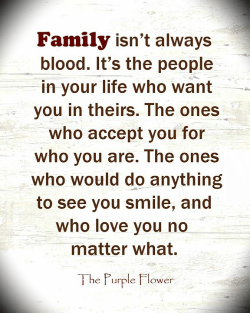 Family Isnt Always Blood: Family isn't always  blood. It's the people  in your life who want  you in theirs. The ones  who accept you for  who you are. The ones  who would do anything  to see you smile, and  who love you no  matter what.  The Purple Flower