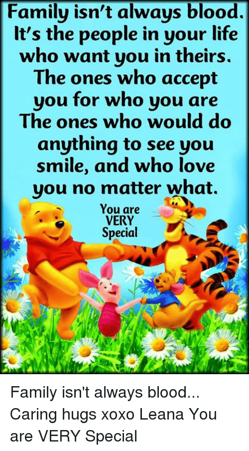 Family Isnt Always Blood: Family isn't always blood.  lt's the people in your life  who want you in theirs  The ones who accept  you for who you are  The ones who would do  anything to see you  smile, and who love  you no matter what.  You are  VERY  Special Family isn't always blood... Caring hugs xoxo Leana  You are VERY Special