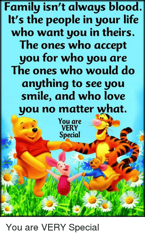 Family Isnt Always Blood: Family isn't always blood.  lt's the people in your life  who want you in theirs  The ones who accept  you for who you are  The ones who would do  anything to see you  smile, and who love  you no matter what.  You are  VERY  Special You are VERY Special