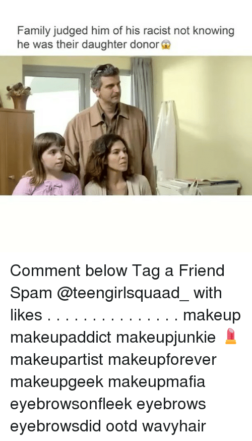 Family, Makeup, and Memes: Family judged him of his racist not knowing  he was their daughter donor G Comment below Tag a Friend Spam @teengirlsquaad_ with likes . . . . . . . . . . . . . . . makeup makeupaddict makeupjunkie 💄 makeupartist makeupforever makeupgeek makeupmafia eyebrowsonfleek eyebrows eyebrowsdid ootd wavyhair