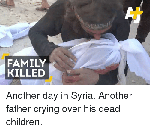 memes: FAMILY  KILLED Another day in Syria. Another father crying over his dead children.