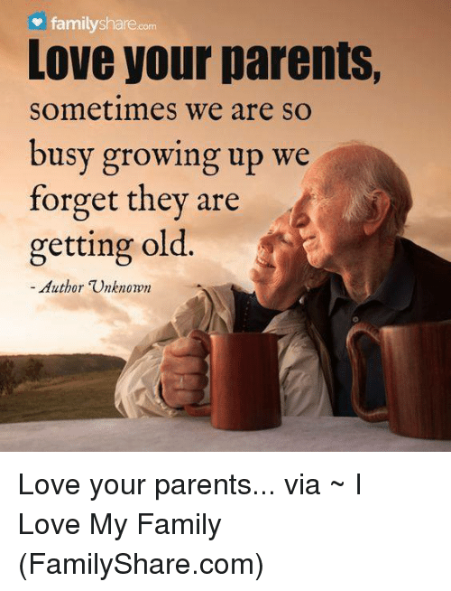 Love My Family: family shamecom  Love your parents,  Sometimes We are so  busy growing up we  forget they are  getting old  Author TUnknomm Love your parents...  via ~ I Love My Family (FamilyShare.com)