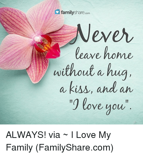 Love My Family: family share.com  Never  leave home  without a hug  a kiss, and an  love you ALWAYS! via ~ I Love My Family (FamilyShare.com)