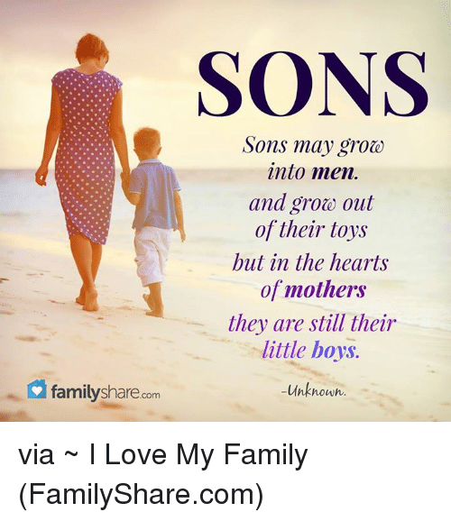 Family, Love, and Memes: family share  com  SONS  Sons may groe)  into men.  and grote out  of their toys  but in the hearts  of mothers  they are still their  little boys.  -Unknown. via ~ I Love My Family (FamilyShare.com)