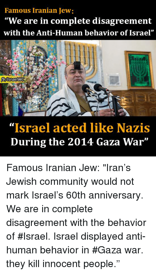 """Disagreance: Famous Iranian Jew:  """"We are in complete disagreement  with the Anti-Human behavior of Israel""""  fbMsraelWG  """"Israel acted like Nazis  During the 2014 Gaza War"""" Famous Iranian Jew:  """"Iran's Jewish community would not mark Israel's 60th anniversary. We are in complete disagreement with the behavior of #Israel. Israel displayed anti-human behavior in #Gaza war. they kill innocent people."""""""
