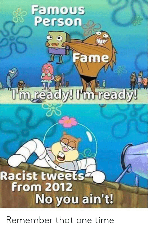 """No You: Famous  Person  Fame  """"I'm ready! Im ready!  Racist tweets  from 2012  No you ain't! Remember that one time"""