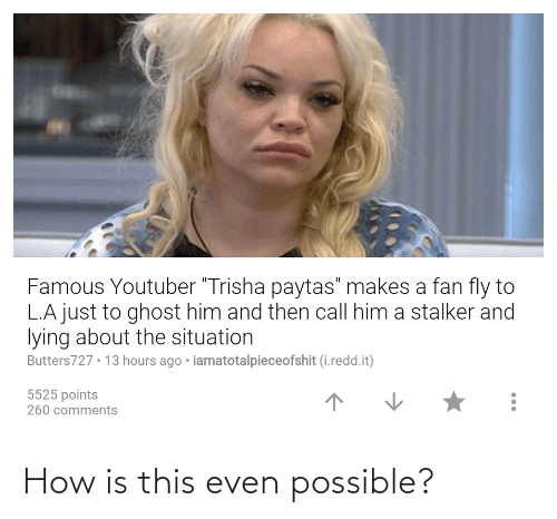 """trisha paytas: Famous Youtuber """"Trisha paytas"""" makes a fan fly to  L.A just to ghost him and then call him a stalker and  lying about the situation  Butters727 • 13 hours ago • iamatotalpieceofshit (i.redd.it)  5525 points  260 comments How is this even possible?"""