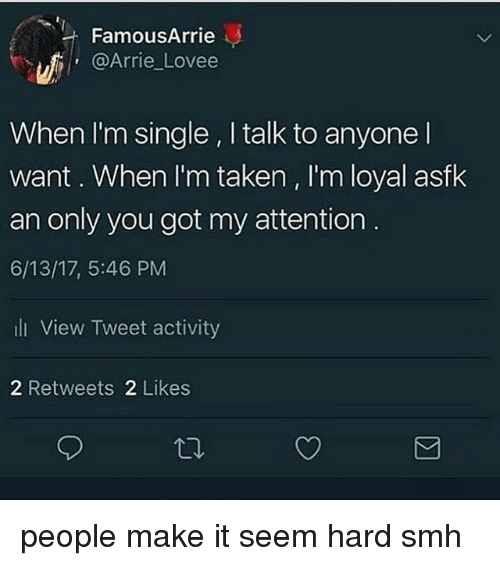 Memes, Smh, and Taken: FamousArrie  @Arrie Lovee  When I'm single , I talk to anyone l  want. When I'm taken , I'm loyal asfk  an only you got my attention  6/13/17, 5:46 PM  li View Tweet activity  2 Retweets 2 Likes people make it seem hard smh