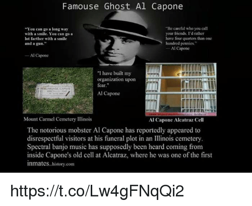 """Friends, Memes, and Music: Famouse Ghost Al Capone  """"You can go a long way  with a smile. You can go a  lot farther with a smile  """"Be careful who you call  your friends. I'd rather  have four quarters than one  hundred pennies.""""  and a gun.  Al Capone  Al Capone  """"I have built my  organization upon  fear.  Al Capone  Mount Carmel Cemetery Illinois  Al Capone Aleatraz Cell  The notorious mobster Al Capone has reportedly appeared to  disrespectful visitors at his funeral plot in an inois cemetery  Spectral banjo music has supposedly been heard coming from  inside Capone's old cell at Alcatraz, where he was one of the first  inmates..history.com https://t.co/Lw4gFNqQi2"""