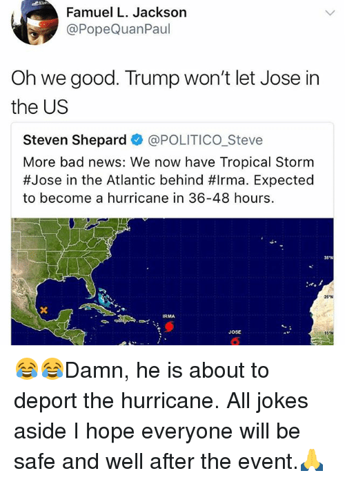 "Behinde: Famuel L. Jackson  @PopeQuanPaul  Oh we good. Trump won't let Jose in  the US  Steven Shepard @POLITICO_Steve  More bad news: We now have Tropical Storm  #Jose in the Atlantic behind #Irma. Expected  to become a hurricane in 36-48 hours.  35""N  25 N  RMA  JOSE 😂😂Damn, he is about to deport the hurricane. All jokes aside I hope everyone will be safe and well after the event.🙏"