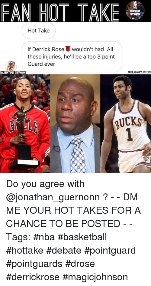 Basketball, Derrick Rose, and Nba: FAN HOT TAKE S  STOPS  Hot Take  If Derrick Rose wouldn't had All  these injuries, he'll be a top 3 point  Guard ever  QJONATHAN GUERNONN  QTHENBANEVERSTOPS Do you agree with @jonathan_guernonn ? - - DM ME YOUR HOT TAKES FOR A CHANCE TO BE POSTED - - Tags: #nba #basketball #hottake #debate #pointguard #pointguards #drose #derrickrose #magicjohnson