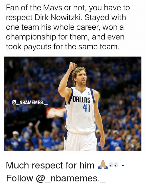 Nowitzki: Fan of the Mavs or not, you have to  respect Dirk Nowitzki. Stayed with  one team his whole career, won a  championship for them, and even  took paycuts for the same team.  DALLAS  41  @_ABAMEMEs.一 Much respect for him 🙏🏽👀 - Follow @_nbamemes._