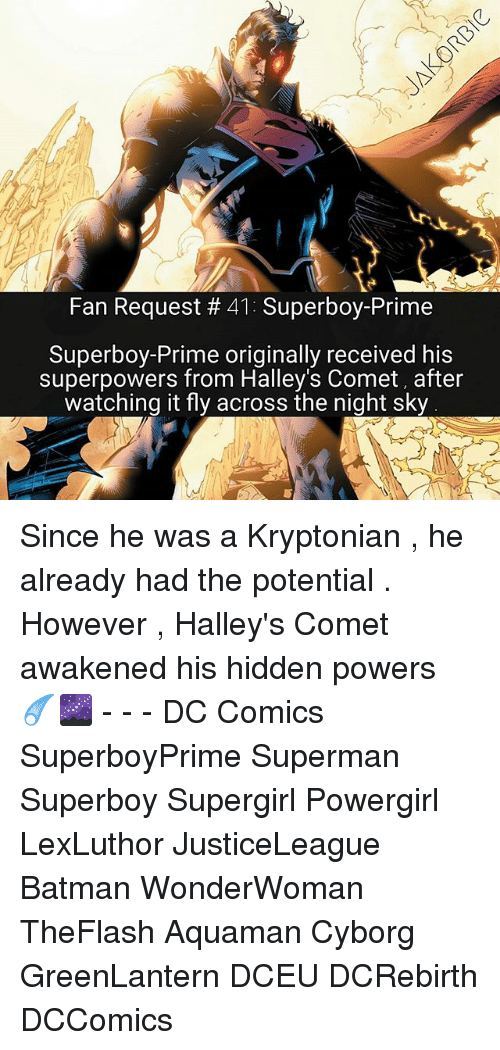 Batman, Memes, and Superman: Fan Request 41: Superboy-Prime  Superboy-Prime originally received his  superpowers from Halley's Comet, after  watching it fly across the night sky Since he was a Kryptonian , he already had the potential . However , Halley's Comet awakened his hidden powers ☄🌌 - - - DC Comics SuperboyPrime Superman Superboy Supergirl Powergirl LexLuthor JusticeLeague Batman WonderWoman TheFlash Aquaman Cyborg GreenLantern DCEU DCRebirth DCComics