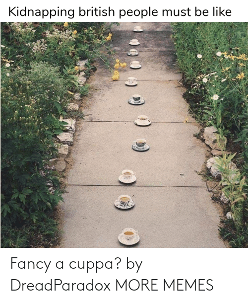 Fancy: Fancy a cuppa? by DreadParadox MORE MEMES