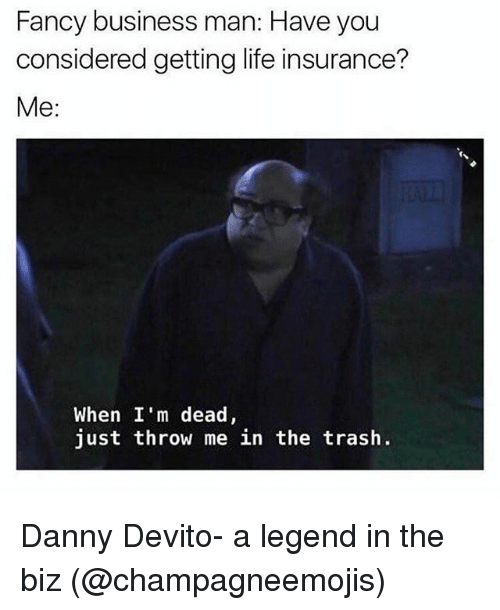 Funny, Life, and Trash: Fancy business man: Have you  considered getting life insurance?  Me  When I'm dead,  just throw me in the trash. Danny Devito- a legend in the biz (@champagneemojis)