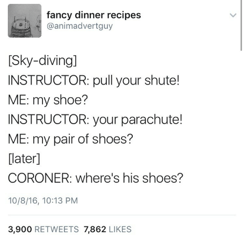 shoe: fancy dinner recipes  @animadvertguy  [Sky-diving]  INSTRUCTOR: pull your shute!  ME: my shoe?  INSTRUCTOR: your parachute!  ME: my pair of shoes?  [later]  CORONER: where's his shoes?  10/8/16, 10:13 PM  3,900 RETWEETS 7,862 LIKES