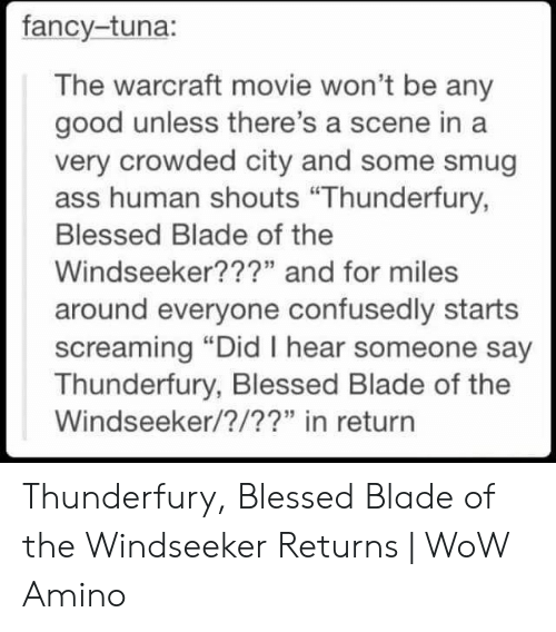 """Blessed Blade Of The Windseeker: fancy-tuna:  The warcraft movie won't be any  good unless there's a scene in a  very crowded city and some smug  ass human shouts """"Thunderfury,  Blessed Blade of the  Windseeker???"""" and for miles  around everyone confusedly starts  screaming """"Did I hear someone say  Thunderfury, Blessed Blade of the  Windseeker/?/??"""" in return Thunderfury, Blessed Blade of the Windseeker Returns   WoW Amino"""