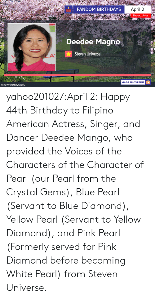Aries: FANDOM BIRTHDAYS  April 2  Zodiac: Aries  Deedee Magno  Steven Universe  #BLOG ALL THE TIME  ©2019 yaho○201027 yahoo201027:April 2: Happy 44th Birthday to Filipino-American Actress, Singer, and Dancer Deedee Mango, who provided the Voices of the Characters of the Character of Pearl (our Pearl from the Crystal Gems), Blue Pearl (Servant to Blue Diamond), Yellow Pearl (Servant to Yellow Diamond), and Pink Pearl (Formerly served for Pink Diamond before becoming White Pearl) from Steven Universe.