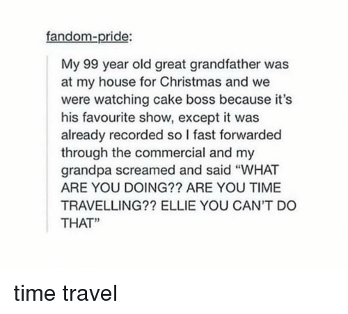 "Memes, My House, and Grandpa: fandom-pride:  My 99 year old great grandfather was  at my house for Christmas and we  were watching cake boss because it's  his favourite show, except it was  already recorded so I fast forwarded  through the commercial and my  grandpa screamed and said ""WHAT  ARE YOU DOING?? ARE YOU TIME  TRAVELLING?? ELLIE YOU CAN'T DO  THAT"" time travel"