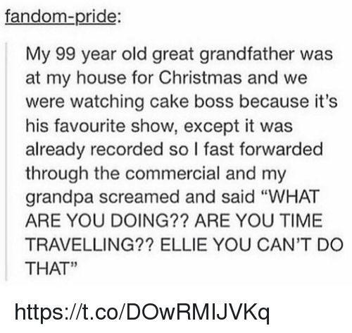 "Christmas, My House, and Grandpa: fandom-pride:  My 99 year old great grandfather was  at my house for Christmas and we  were watching cake boss because it's  his favourite show, except it was  already recorded so I fast forwarded  through the commercial and my  grandpa screamed and said ""WHAT  ARE YOU DOING?? ARE YOU TIME  TRAVELLING?? ELLIE YOU CAN'T DO  THAT"" https://t.co/DOwRMIJVKq"