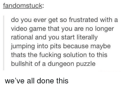 rational: fandomstuck:  do you ever get so frustrated with a  video game that you are no longer  rational and you start literally  jumping into pits because maybe  thats the fucking solution to this  bullshit of a dungeon puzzle we've all done this