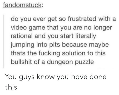 rational: fandomstuck:  do you ever get so frustrated with a  video game that you are no longer  rational and you start literally  jumping into pits because maybe  thats the fucking solution to this  bullshit of a dungeon puzzle You guys know you have done this