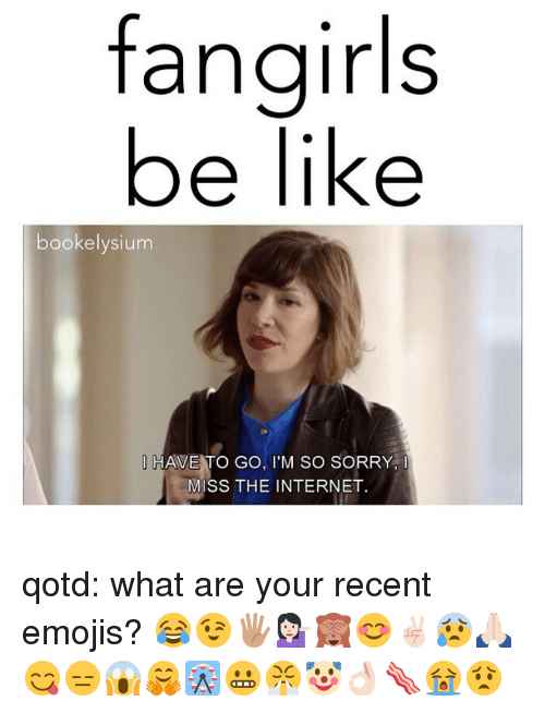 Be Like, Internet, and Memes: fangirls  be like  bookelysium  O HAVE TO GO, I'M SO SORRY,  MISS THE INTERNET. qotd: what are your recent emojis? 😂😉🖐🏽💁🏻🙈😊✌🏻😰🙏🏻😋😑😱🤗🎡😬😤🤡👌🏻🥓😭😟