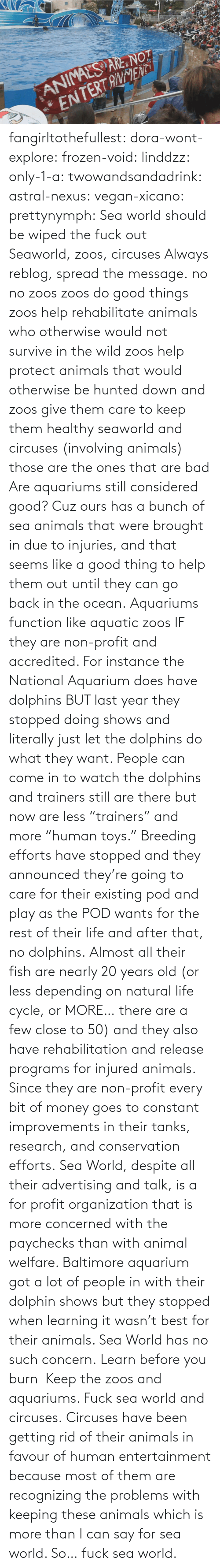 "Due: fangirltothefullest:  dora-wont-explore:  frozen-void:  linddzz:  only-1-a:  twowandsandadrink:  astral-nexus:  vegan-xicano:  prettynymph:  Sea world should be wiped the fuck out  Seaworld, zoos, circuses  Always reblog, spread the message.  no no zoos zoos do good things zoos help rehabilitate animals who otherwise would not survive in the wild zoos help protect animals that would otherwise be hunted down and zoos give them care to keep them healthy seaworld and circuses (involving animals) those are the ones that are bad  Are aquariums still considered good? Cuz ours has a bunch of sea animals that were brought in due to injuries, and that seems like a good thing to help them out until they can go back in the ocean.  Aquariums function like aquatic zoos IF they are non-profit and accredited. For instance the National Aquarium does have dolphins BUT last year they stopped doing shows and literally just let the dolphins do what they want. People can come in to watch the dolphins and trainers still are there but now are less ""trainers"" and more ""human toys."" Breeding efforts have stopped and they announced they're going to care for their existing pod and play as the POD wants for the rest of their life and after that, no dolphins. Almost all their fish are nearly 20 years old (or less depending on natural life cycle, or MORE… there are a few close to 50) and they also have rehabilitation and release programs for injured animals. Since they are non-profit every bit of money goes to constant improvements in their tanks, research, and conservation efforts. Sea World, despite all their advertising and talk, is a for profit organization that is more concerned with the paychecks than with animal welfare. Baltimore aquarium got a lot of people in with their dolphin shows but they stopped when learning it wasn't best for their animals. Sea World has no such concern.  Learn before you burn   Keep the zoos and aquariums. Fuck sea world and circuses.  Circuses have been getting rid of  their animals in favour of human entertainment because most of them are recognizing the problems with keeping these animals which is more than I can say for sea world. So… fuck sea world."